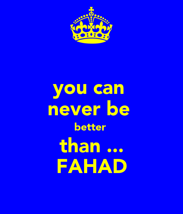 you can  never be  better  than ... FAHAD