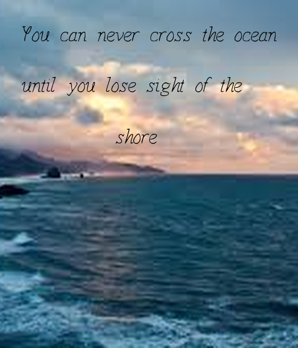 You can never cross the ocean  until you lose sight of the            shore