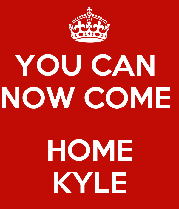 YOU CAN  NOW COME   HOME KYLE