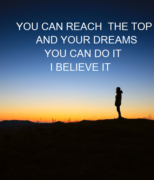 YOU CAN REACH  THE TOP         AND YOUR DREAMS           YOU CAN DO IT