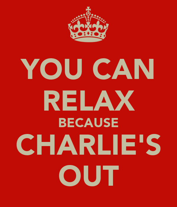 YOU CAN RELAX BECAUSE CHARLIE'S OUT