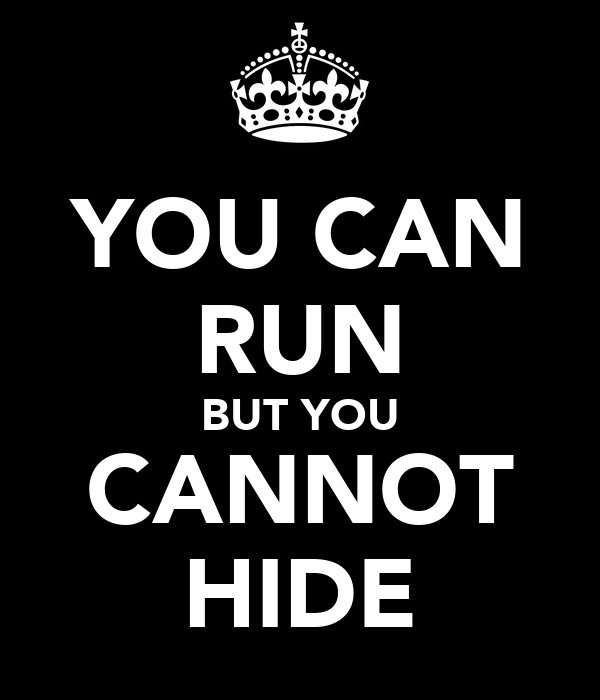 YOU CAN RUN BUT YOU CANNOT HIDE