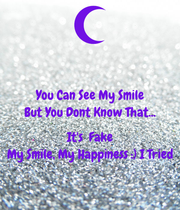 You Can See My Smile But You Dont Know That...  It's  Fake My Smile, My Happiness :) I Tried