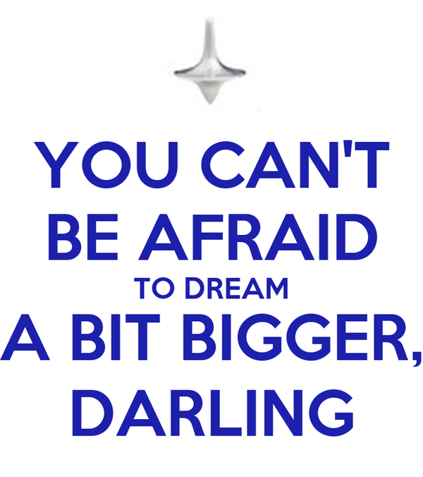 YOU CAN'T BE AFRAID TO DREAM A BIT BIGGER, DARLING