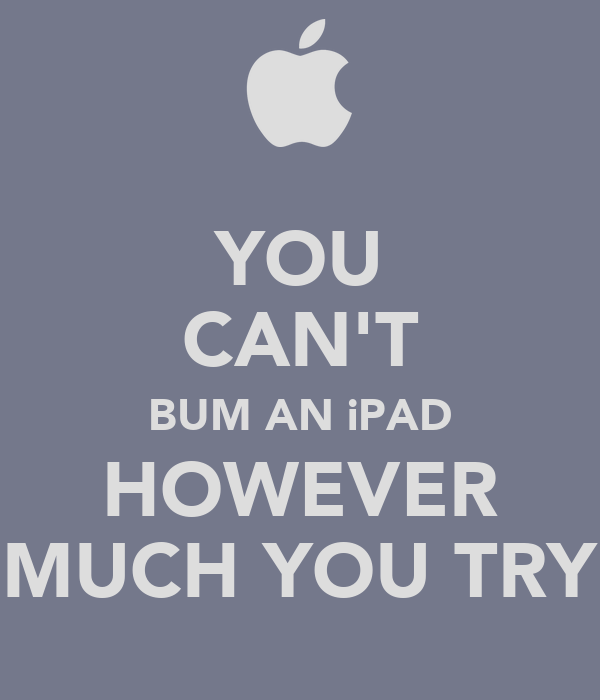 YOU CAN'T BUM AN iPAD HOWEVER MUCH YOU TRY