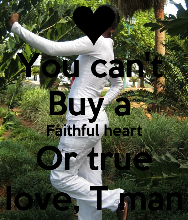 You can't  Buy a  Faithful heart Or true Iove, T man