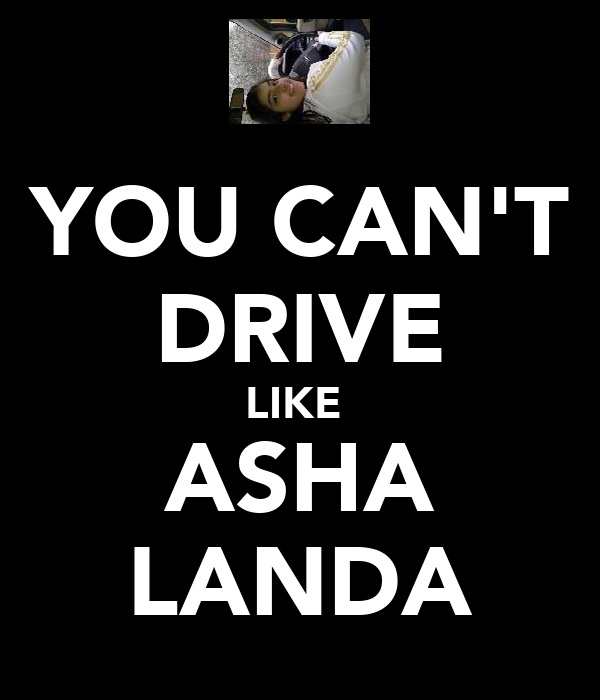 YOU CAN'T DRIVE LIKE  ASHA LANDA