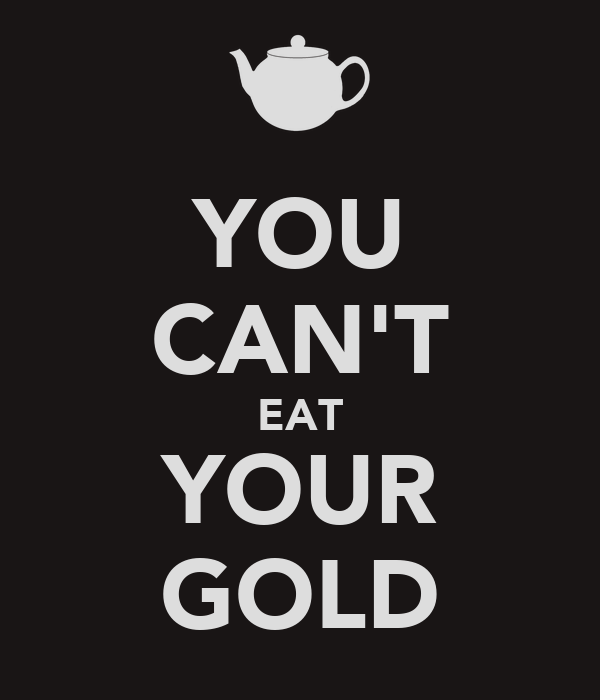 YOU CAN'T EAT YOUR GOLD