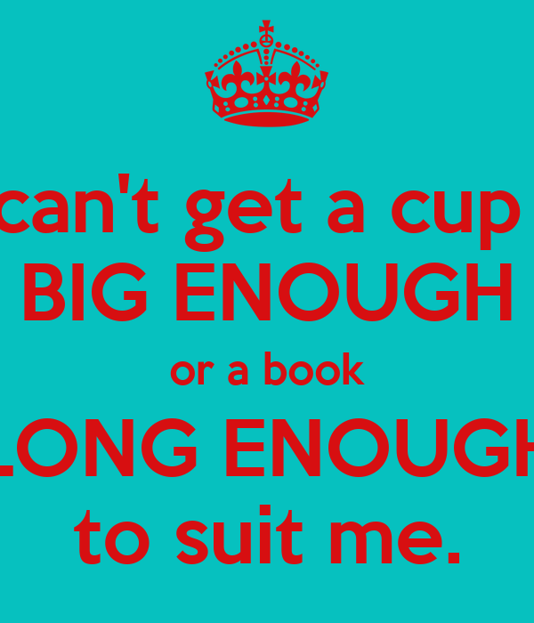 You can't get a cup of te BIG ENOUGH or a book LONG ENOUGH to suit me.
