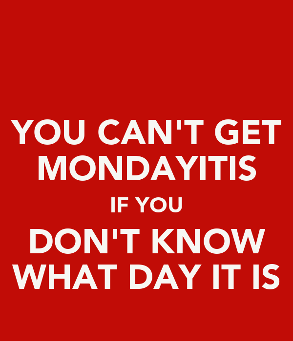YOU CAN'T GET MONDAYITIS IF YOU DON'T KNOW WHAT DAY IT IS
