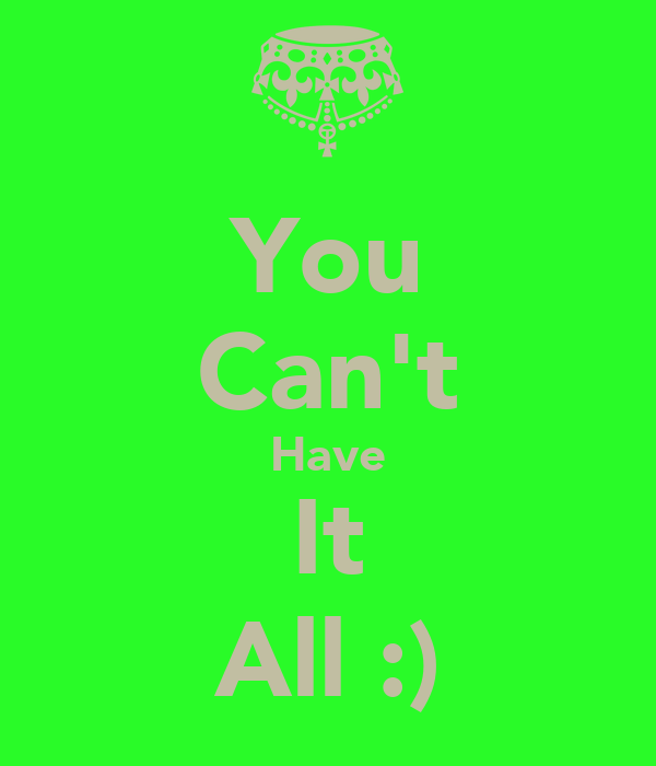You Can't Have It All :)