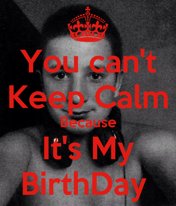 You can't Keep Calm Because It's My BirthDay