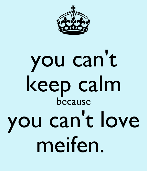 you can't keep calm because you can't love meifen.