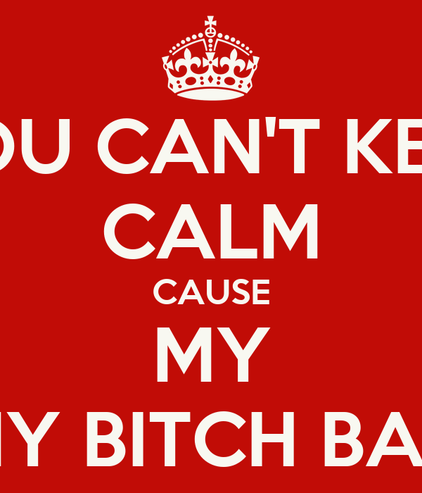 YOU CAN'T KEEP CALM CAUSE MY MY BITCH BAD