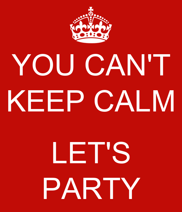 YOU CAN'T KEEP CALM  LET'S PARTY