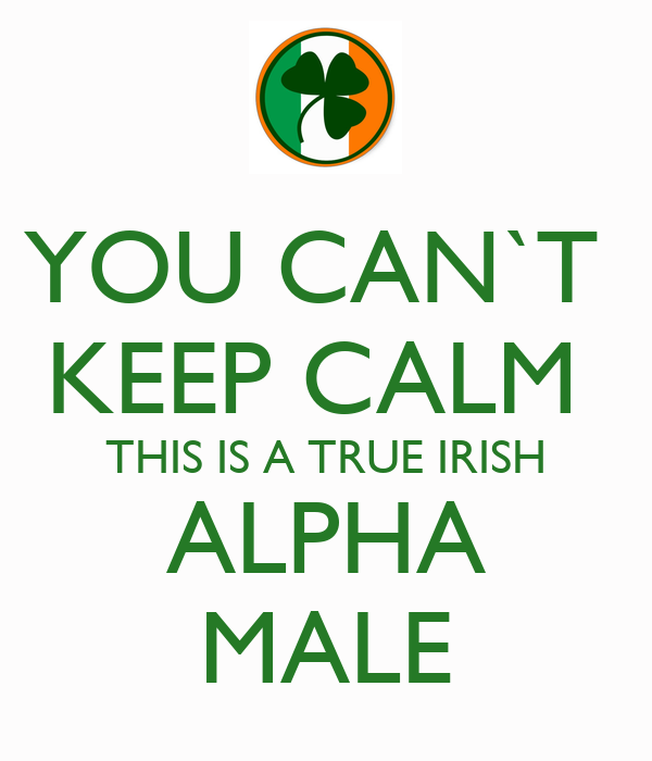 YOU CAN`T  KEEP CALM  THIS IS A TRUE IRISH ALPHA MALE