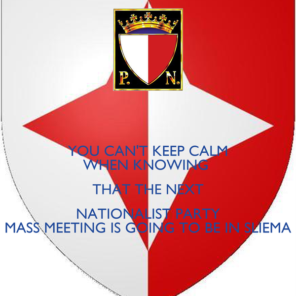 YOU CAN'T KEEP CALM WHEN KNOWING  THAT THE NEXT NATIONALIST PARTY MASS MEETING IS GOING TO BE IN SLIEMA