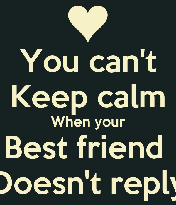 You can't Keep calm When your Best friend  Doesn't reply