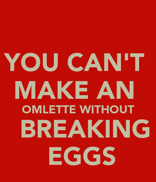 YOU CAN'T  MAKE AN  OMLETTE WITHOUT   BREAKING  EGGS