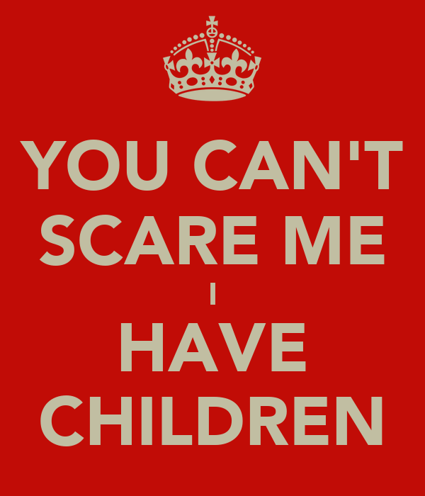 YOU CAN'T SCARE ME I HAVE CHILDREN