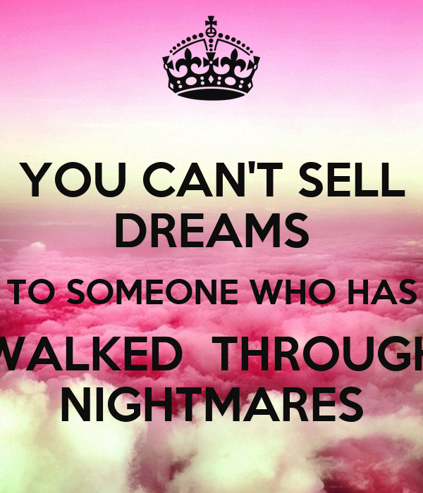 YOU CAN'T SELL DREAMS TO SOMEONE WHO HAS WALKED  THROUGH NIGHTMARES