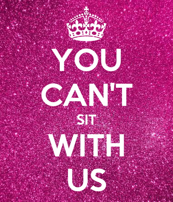 YOU CAN'T SIT WITH US