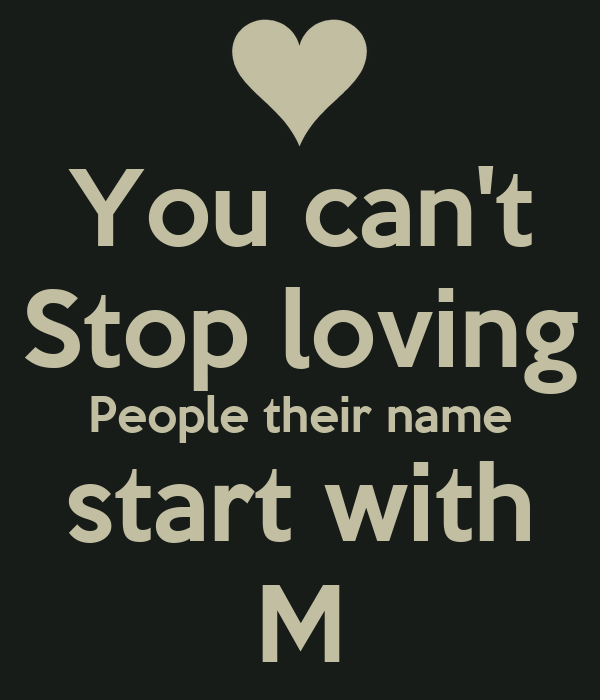 You can't Stop loving People their name start with M