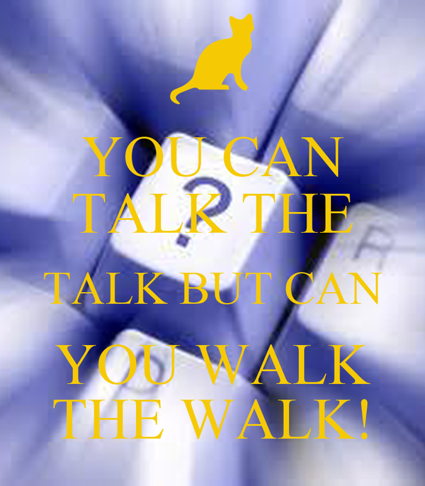 YOU CAN TALK THE TALK BUT CAN YOU WALK THE WALK!