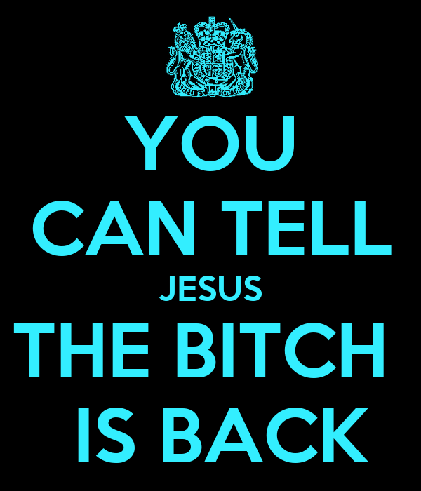 YOU CAN TELL JESUS THE BITCH   IS BACK
