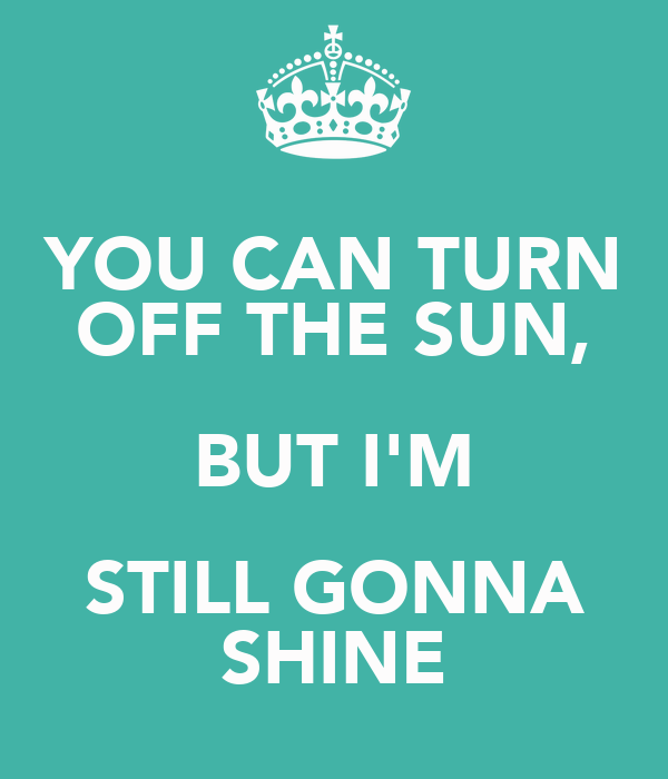 YOU CAN TURN OFF THE SUN, BUT I'M STILL GONNA SHINE