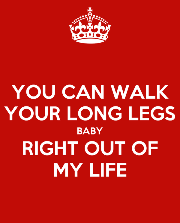 YOU CAN WALK YOUR LONG LEGS BABY RIGHT OUT OF MY LIFE