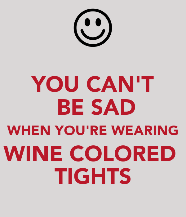 YOU CAN'T  BE SAD WHEN YOU'RE WEARING WINE COLORED  TIGHTS