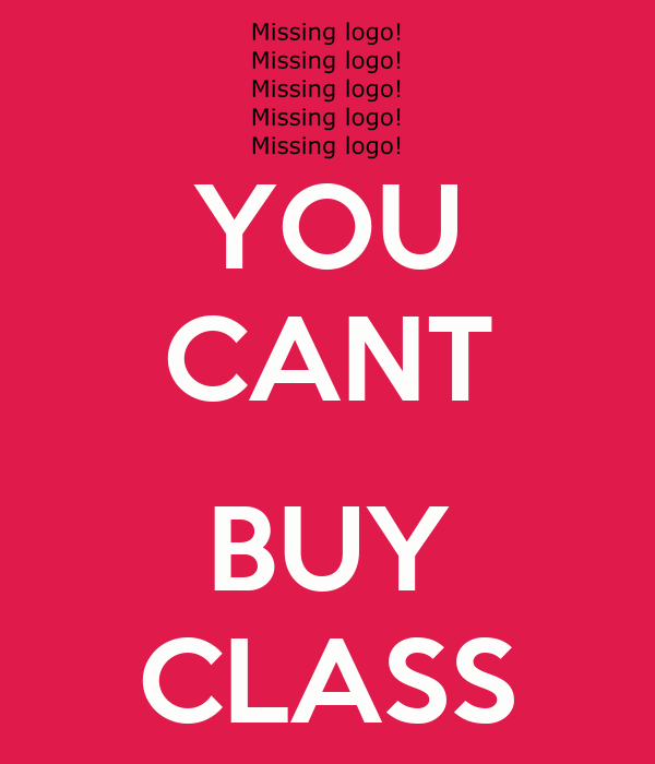 YOU CANT  BUY CLASS