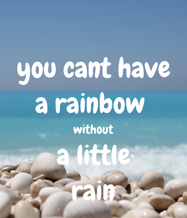 you cant have a rainbow  without a little rain