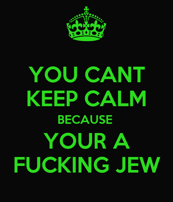 YOU CANT KEEP CALM BECAUSE  YOUR A FUCKING JEW