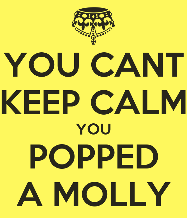 YOU CANT KEEP CALM YOU POPPED A MOLLY