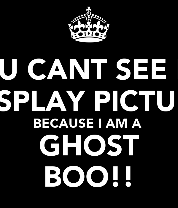 YOU CANT SEE MY DISPLAY PICTURE BECAUSE I AM A  GHOST BOO!!