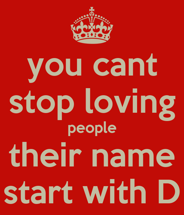you cant stop loving people their name start with D