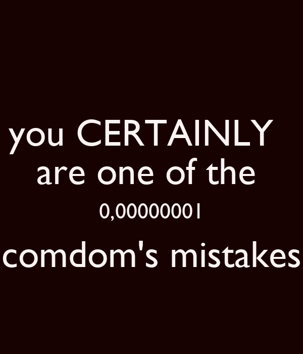 you CERTAINLY   are one of the  0,00000001 comdom's mistakes