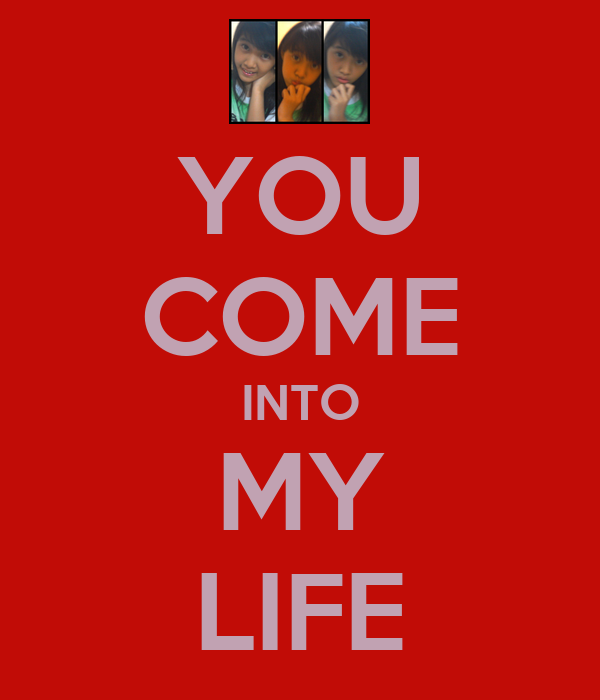 YOU COME INTO MY LIFE