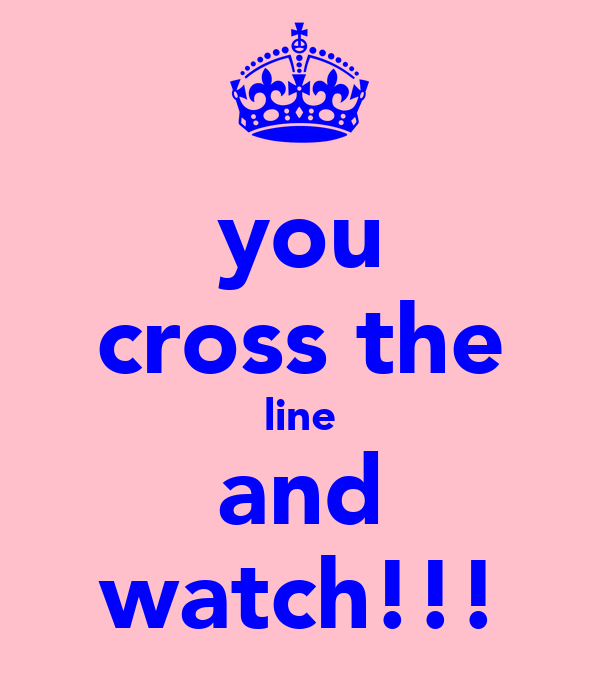 you cross the line and watch!!!