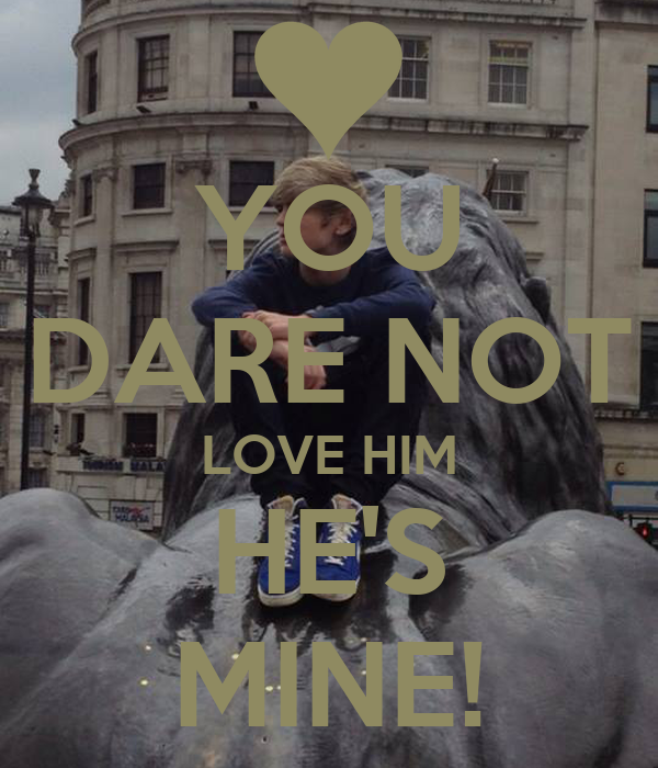 YOU DARE NOT LOVE HIM HE'S MINE!