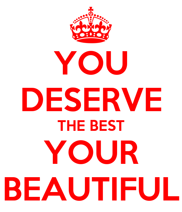 YOU DESERVE THE BEST YOUR BEAUTIFUL