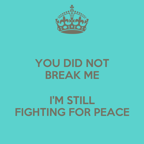 YOU DID NOT BREAK ME  I'M STILL FIGHTING FOR PEACE