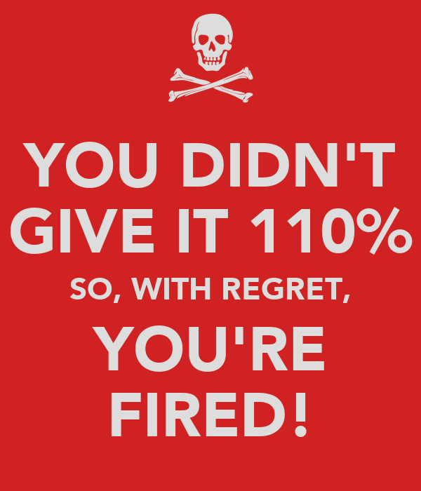 YOU DIDN'T GIVE IT 110% SO, WITH REGRET, YOU'RE FIRED!