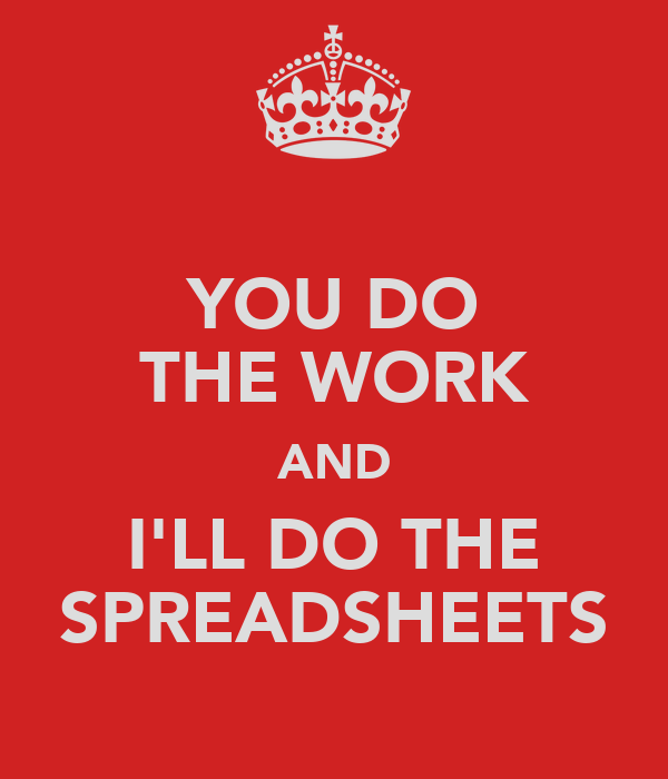 YOU DO THE WORK AND I'LL DO THE SPREADSHEETS