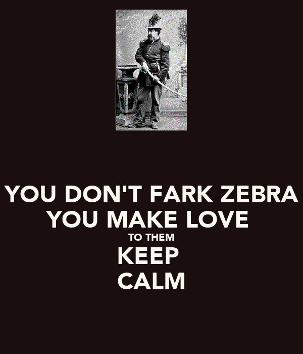YOU DON'T FARK ZEBRA YOU MAKE LOVE  TO THEM KEEP  CALM