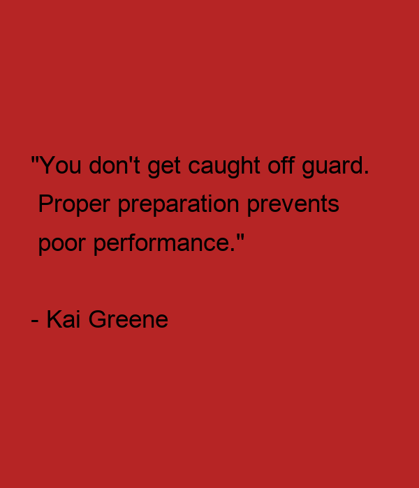 """""""You don't get caught off guard.  Proper preparation prevents  poor performance.""""  - Kai Greene"""