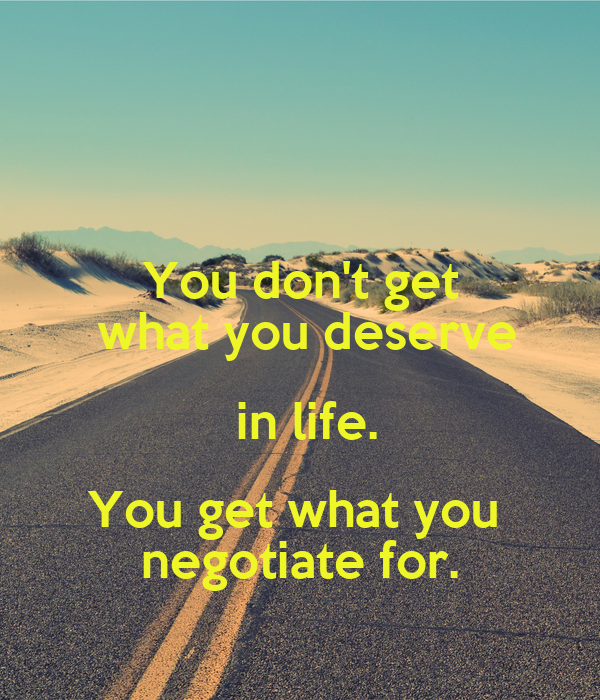 You don't get  what you deserve  in life. You get what you  negotiate for.