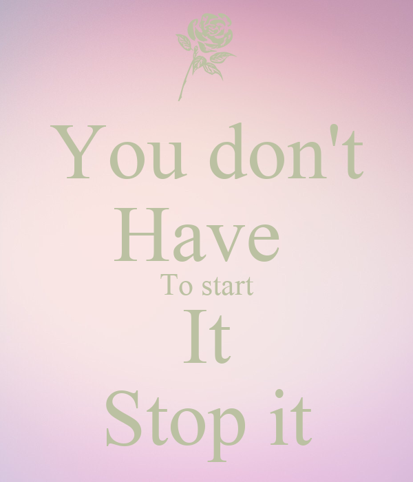 You don't Have  To start It Stop it